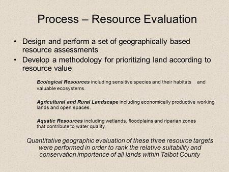 Process – Resource Evaluation Design and perform a set of geographically based resource assessments Develop a methodology for prioritizing land according.