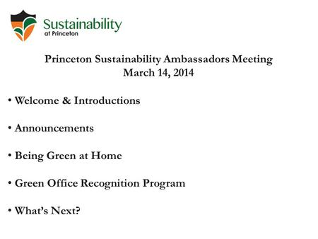 Princeton Sustainability Ambassadors Meeting March 14, 2014 Welcome & Introductions Announcements Being Green at Home Green Office Recognition Program.