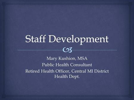 Mary Kushion, MSA Public Health Consultant Retired Health Officer, Central MI District Health Dept.