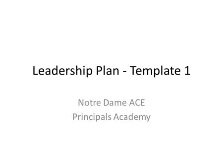Leadership Plan - Template 1 Notre Dame ACE Principals Academy.