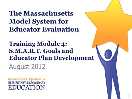The Massachusetts Model System for Educator Evaluation Training Module 4: S.M.A.R.T. Goals and Educator Plan Development August 2012 1.