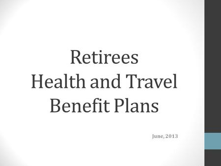 Retirees Health and Travel Benefit Plans June, 2013.