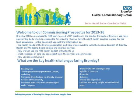 Welcome to our Commissioning Prospectus for 2013-16 Bromley CCG is a membership NHS body formed of GP practices in the London Borough of Bromley. We have.