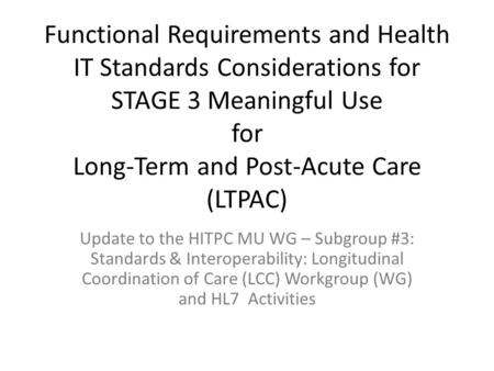 Functional Requirements and Health IT Standards Considerations for STAGE 3 Meaningful Use for Long-Term and Post-Acute Care (LTPAC) Update to the HITPC.