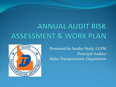 Presented by Sandra Healy, CGFM Principal Auditor Idaho Transportation Department 1.