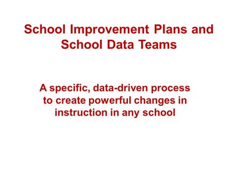 School Improvement Plans and School Data Teams A specific, data-driven process to create powerful changes in instruction in any school.