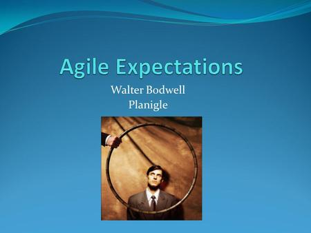 Walter Bodwell Planigle. An Introduction – Walter Bodwell First did agile at a startup in 1999 Got acquired by BMC in 2000 and spent the next 8 years.