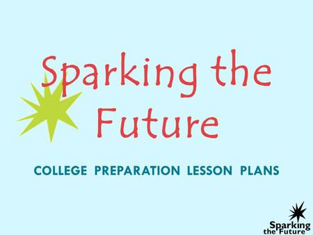 Sparking the Future COLLEGE PREPARATION LESSON PLANS.