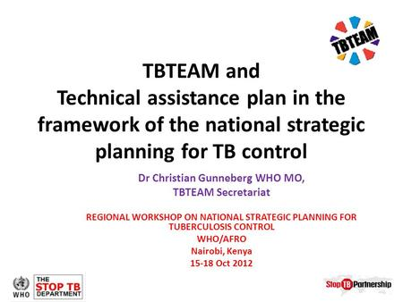 TBTEAM and Technical assistance plan in the framework of the national strategic planning for TB control Dr Christian Gunneberg WHO MO, TBTEAM Secretariat.