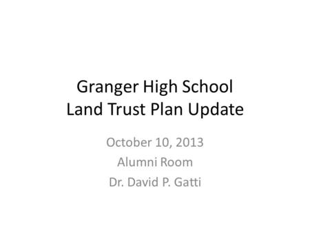 Granger High School Land Trust Plan Update October 10, 2013 Alumni Room Dr. David P. Gatti.
