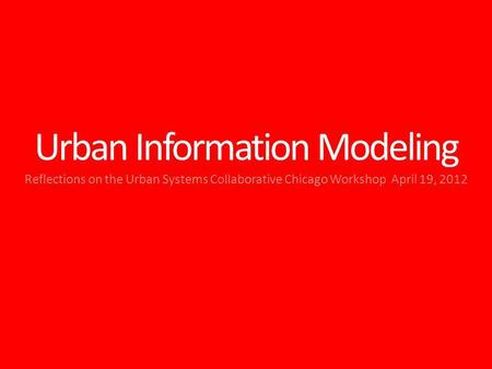 Urban Information Modeling Reflections on the Urban Systems Collaborative Chicago Workshop April 19, 2012.