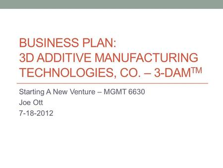 Business Plan: 3D Additive Manufacturing Technologies, Co. – 3-DAMTM