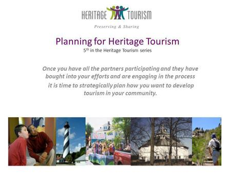 Planning for Heritage Tourism 5 th in the Heritage Tourism series Once you have all the partners participating and they have bought into your efforts and.