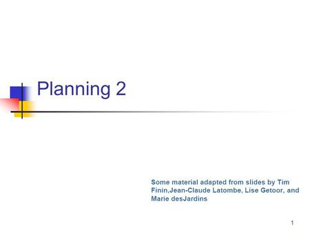 1 Planning 2 Some material adapted from slides by Tim Finin,Jean-Claude Latombe, Lise Getoor, and Marie desJardins.