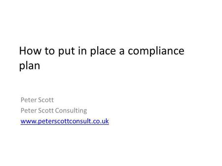 How to put in place a compliance plan Peter Scott Peter Scott Consulting www.peterscottconsult.co.uk.