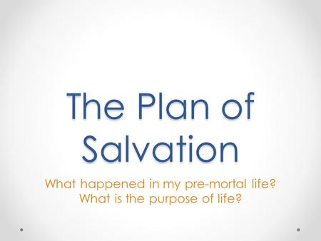 The Plan of Salvation What happened in my pre-mortal life? What is the purpose of life?