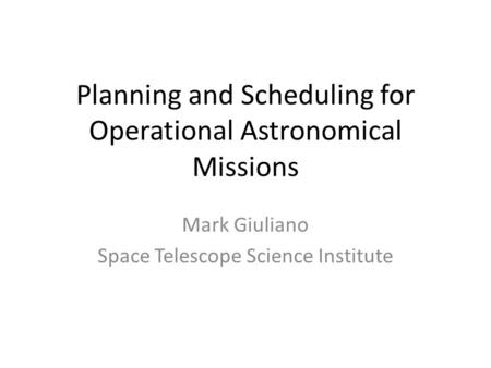 Planning and Scheduling for Operational Astronomical Missions Mark Giuliano Space Telescope Science Institute.