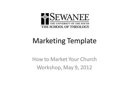 Marketing Template How to Market Your Church Workshop, May 9, 2012.