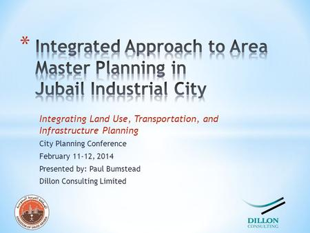 Integrating Land Use, Transportation, and Infrastructure Planning City Planning Conference February 11-12, 2014 Presented by: Paul Bumstead Dillon Consulting.