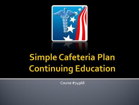 Course #74968. Cafeteria Plan Defined: Plan sponsored by the employer for the benefit of the employees which gives the employee a choice between pretax.