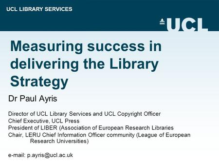 UCL LIBRARY SERVICES Measuring success in delivering the Library Strategy Dr Paul Ayris Director of UCL Library Services and UCL Copyright Officer Chief.