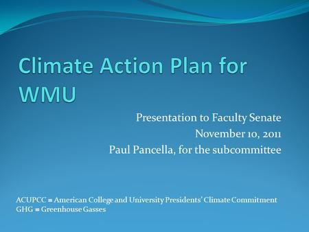 Presentation to Faculty Senate November 10, 2011 Paul Pancella, for the subcommittee ACUPCC American College and University Presidents Climate Commitment.
