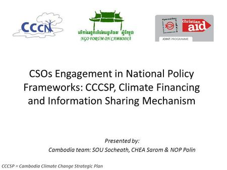 CSOs Engagement in National Policy Frameworks: CCCSP, Climate Financing and Information Sharing Mechanism Presented by: Cambodia team: SOU Socheath, CHEA.