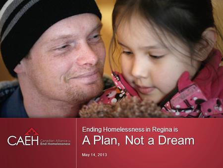 Ending Homelessness in Regina is A Plan, Not a Dream May 14, 2013.