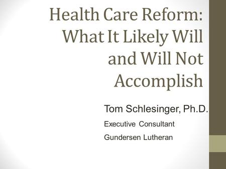 Health Care Reform: What It Likely Will and Will Not Accomplish Tom Schlesinger, Ph.D. Executive Consultant Gundersen Lutheran.