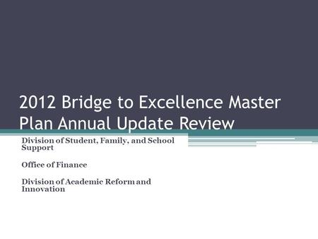2012 Bridge to Excellence Master Plan Annual Update Review Division of Student, Family, and School Support Office of Finance Division of Academic Reform.