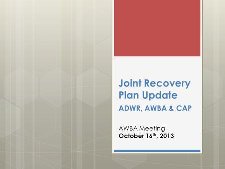 Joint Recovery Plan Update ADWR, AWBA & CAP AWBA Meeting October 16 th, 2013.