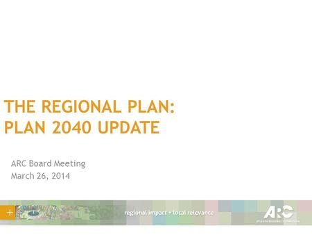 THE REGIONAL PLAN: PLAN 2040 UPDATE ARC Board Meeting March 26, 2014.