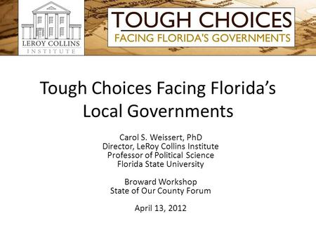 Tough Choices Facing Floridas Local Governments Carol S. Weissert, PhD Director, LeRoy Collins Institute Professor of Political Science Florida State University.