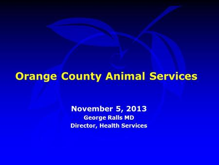 Orange County Animal Services November 5, 2013 George Ralls MD Director, Health Services.