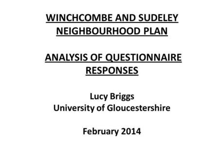 WINCHCOMBE AND SUDELEY NEIGHBOURHOOD PLAN ANALYSIS OF QUESTIONNAIRE RESPONSES Lucy Briggs University of Gloucestershire February 2014.