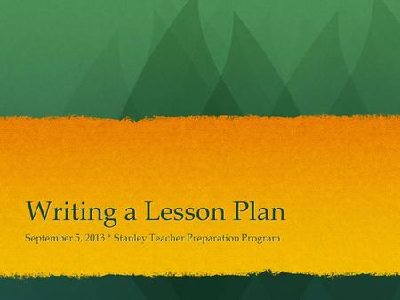 Writing a Lesson Plan September 5, 2013 * Stanley Teacher Preparation Program.