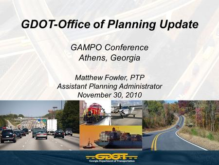 GDOT-Office of Planning Update GAMPO Conference Athens, Georgia Matthew Fowler, PTP Assistant Planning Administrator November 30, 2010.