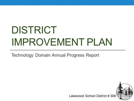 DISTRICT IMPROVEMENT PLAN Technology Domain Annual Progress Report Lakewood School District # 306.