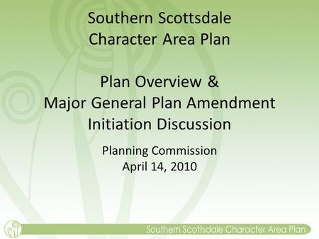 Southern Scottsdale Character Area Plan Plan Overview & Major General Plan Amendment Initiation Discussion Planning Commission April 14, 2010.