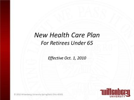 © 2010 Wittenberg University Springfield, Ohio 45501 New Health Care Plan For Retirees Under 65 Effective Oct. 1, 2010.