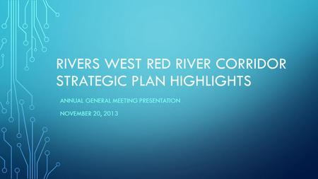 RIVERS WEST RED RIVER CORRIDOR STRATEGIC PLAN HIGHLIGHTS ANNUAL GENERAL MEETING PRESENTATION NOVEMBER 20, 2013.