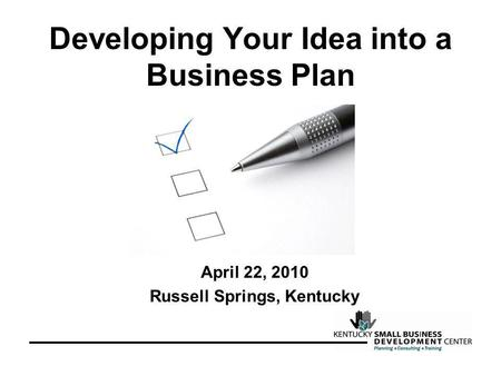 Developing Your Idea into a Business Plan April 22, 2010 Russell Springs, Kentucky.