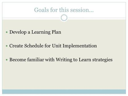 Goals for this session… Develop a Learning Plan Create Schedule for Unit Implementation Become familiar with Writing to Learn strategies.