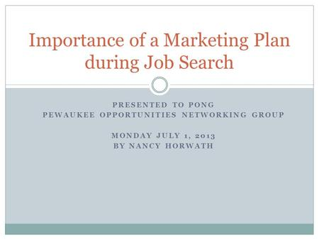 PRESENTED TO PONG PEWAUKEE OPPORTUNITIES NETWORKING GROUP MONDAY JULY 1, 2013 BY NANCY HORWATH Importance of a Marketing Plan during Job Search.