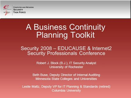 A Business Continuity Planning Toolkit Security 2008 – EDUCAUSE & Internet2 Security Professionals Conference Robert J. Block (B.J.), IT Security Analyst.
