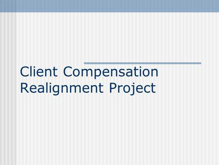 Client Compensation Realignment Project