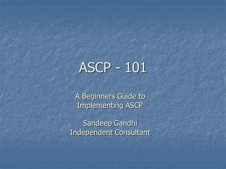 ASCP - 101 A Beginners Guide to Implementing ASCP Sandeep Gandhi Independent Consultant.