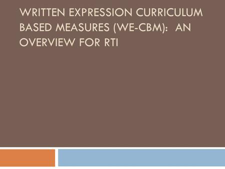 WRITTEN EXPRESSION CURRICULUM BASED MEASURES (WE-CBM): AN OVERVIEW FOR RTI.