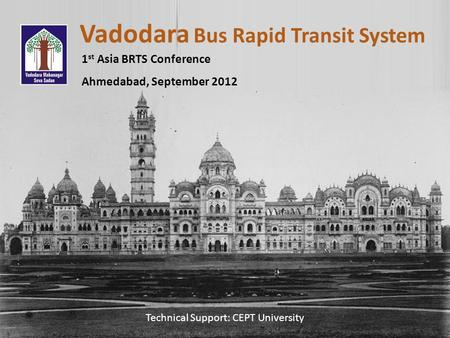 Vadodara Bus Rapid Transit System 1 st Asia BRTS Conference Ahmedabad, September 2012 Technical Support: CEPT University.