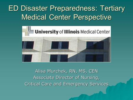 ED Disaster Preparedness: Tertiary Medical Center Perspective Alisa Murchek, RN, MS, CEN Associate Director of Nursing, Critical Care and Emergency Services.